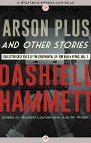 Arson Plus and Other Stories - Collected Case Files of the Continental Op: The Early Years, Volume 1 ebook by Dashiell Hammett,Richard Layman,Julie M. Rivett
