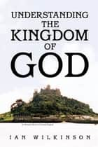 Understanding the Kingdom of God ebook by Ian Wilkinson