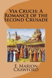 Via Crucis: A Romance of the Second Crusade ebook by F. Marion Crawford
