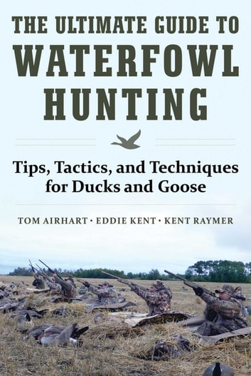 The Ultimate Guide to Waterfowl Hunting - Tips, Tactics, and Techniques for Ducks and Geese ebook by Tom Airhart,Eddie Kent,Kent Raymer