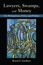 Lawyers, Swamps, and Money - U.S. Wetland Law, Policy, and Politics ebook by Royal C Gardner