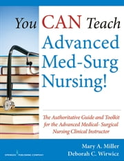 You CAN Teach Advanced Med-Surg Nursing! - The Authoritative Guide and Toolkit for the Advanced Medical- Surgical Nursing Clinical Instructor ebook by Mary Miller, RN, MSN,CCRN,Deborah Wirwicz, BSN, MSN.Ed