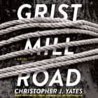 Grist Mill Road - A Novel audiobook by Christopher J. Yates