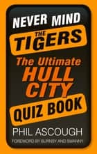 Never Mind the Tigers - The Ultimate Hull City Quiz Book ebook by Phil Ascough