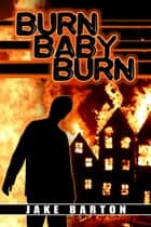 Burn, Baby, Burn ebook by Jake Barton