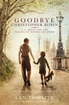 Goodbye Christopher Robin - A. A. Milne and the Making of Winnie-the-Pooh ebook by Ann Thwaite, Frank Cottrell Boyce