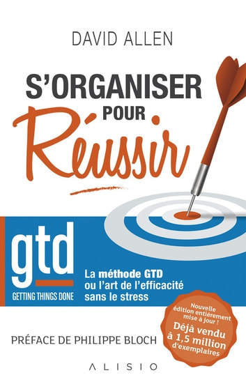 S'organiser pour réussir - Getting Things Done : La méthode GTD ou l'art de l'efficacité sans le stress ebook by Philippe Bloch,David Allen