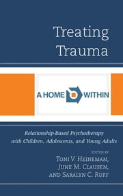 Treating Trauma - Relationship-Based Psychotherapy with Children, Adolescents, and Young Adults ebook by Toni V. Heineman,June M. Clausen,Saralyn C. Ruff,Paula Ammerman,Tali Barr,German Cheung,Daria Dato,Heidi Haddad,Deborah Offner,Sharif Okasha,Claudia Rose,Elsa Rosenberg,Richard Ruth,Wendy von Wiederhold,John Lundin