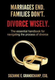 Marriages End. Families Don't. Divorce Wisely. - The essential handbook for navigating the process of divorce. ebook by Suzanne E. Grandchamp