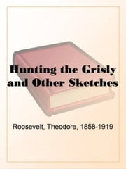 Hunting The Grisly And Other Sketches ebook by Theodore Roosevelt