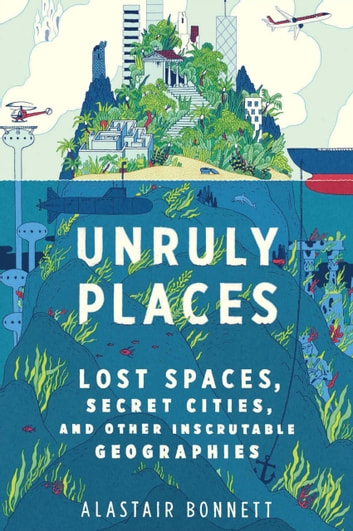 Unruly Places - Lost Spaces, Secret Cities, and Other Inscrutable Geographies ebook by Alastair Bonnett
