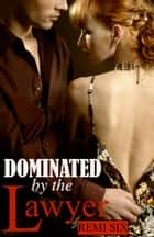 Dominated by the Lawyer - BDSM, S&M, erotica, submission, domination ebook by Remi Six
