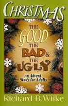 Christmas: The Good, the Bad, and the Ugly - An Advent Study for Adults ebook by Richard B. Wilke