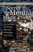 The Secret of Mental Magic Tricks: How To Amaze Your Friends With These Mental Magic Tricks Today ! ebook by Jason Scotts