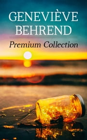 Geneviève Behrend - Premium Collection - Your Invisible Power, How to Live Life and Love it, Attaining Your Heart's Desire ebook by Geneviève Behrend