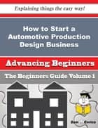 How to Start a Automotive Production Design Business (Beginners Guide) - How to Start a Automotive Production Design Business (Beginners Guide) ebook by Lanny Ferrer