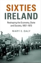 Sixties Ireland - Reshaping the Economy, State and Society, 1957–1973 ebook by Mary E. Daly