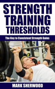 Strength Training Thresholds: The Key to Consistent Strength Gains ebook by Mark Sherwood
