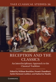Reception and the Classics - An Interdisciplinary Approach to the Classical Tradition ebook by William Brockliss,Pramit Chaudhuri,Ayelet Haimson Lushkov,Katherine Wasdin