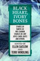 Black Heart, Ivory Bones ebook by Ellen Datlow, Terri Windling, Tanith Lee,...