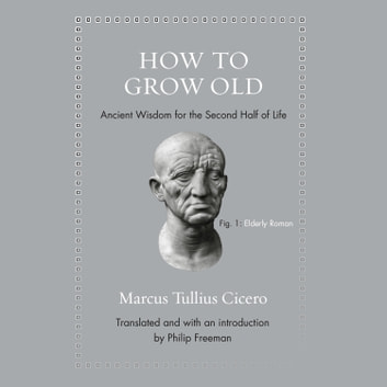 How to Grow Old - Ancient Wisdom for the Second Half of Life audiobook by Marcus Tullius Cicero