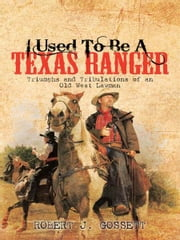 I USED TO BE A TEXAS RANGER - Triumphs and Tribulations of an Old West Lawman ebook by ROBERT J. GOSSETT