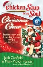Chicken Soup for the Soul: Christmas Cheer - Stories about the Love, Inspiration, and Joy of Christmas ebook by Jack Canfield, Mark Victor Hansen, Amy Newmark