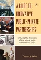 A Guide to Innovative Public-Private Partnerships - Utilizing the Resources of the Private Sector for the Public Good ebook by Thomas A. Cellucci
