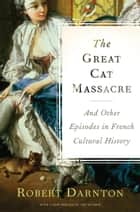 The Great Cat Massacre and Other Episodes in Frenc: And Other Episodes in French Cultural History ebook by Darnton, Robert