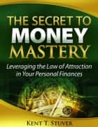 The Secret to Money Mastery ebook by Kent Stuver