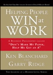"Helping People Win at Work - A Business Philosophy Called ""Don't Mark My Paper, Help Me Get an A"" ebook by Ken Blanchard,Garry Ridge"