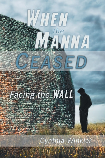 When The Manna Ceased - Facing the Wall ebook by Cynthia Winkler