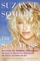 The Sexy Years - Discover the Hormone Connection: The Secret to Fabulous Sex, Great Health, and Vitality, for Women and Men ebook by Suzanne Somers
