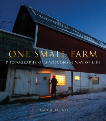 One Small Farm - Photographs of a Wisconsin Way of Life ebook by Craig Schreiner