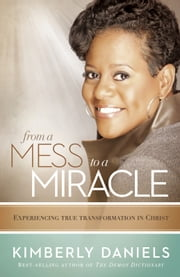 From a Mess to a Miracle - Experiencing True Transformation in Christ ebook by Kimberly Daniels