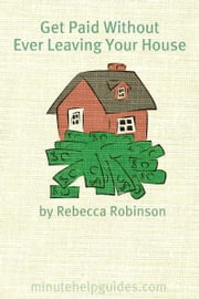 Get Paid Without Ever Leaving Your House: An Insiders Look at Making Money Working From Home ebook by Rebecca Robinson