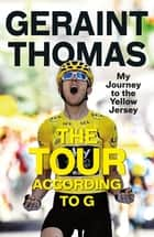 The Tour According to G - My Journey to the Yellow Jersey ebook by Geraint Thomas
