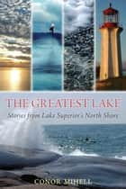 The Greatest Lake - Stories from Lake Superior's North Shore ebook by Conor Mihell