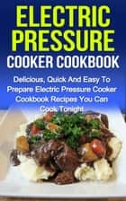 Electric Pressure Cooker Cookbook: Delicious, Quick And Easy To Prepare Electric Pressure Cooker Recipes You Can Cook Tonight! - Electric Pressure Cooker Cookbook, #1 ebook by Sammy Nindale