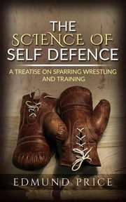 The Science of Self Defence: A Treatise on Sparring and Wrestling, Including Complete Instructions in Training and Physical Development ebook by Edmund Price