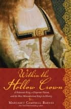 Within the Hollow Crown - A Valiant King's Struggle to Save His Country, His Dynasty, and His Love ebook by Margaret Campbell Barnes