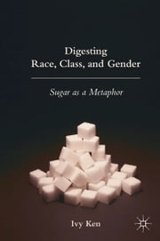 Digesting Race, Class, and Gender - Sugar as a Metaphor ebook by I. Ken