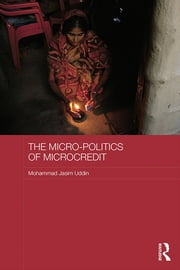 The Micro-politics of Microcredit - Gender and Neoliberal Development in Bangladesh ebook by Mohammad Jasim Uddin
