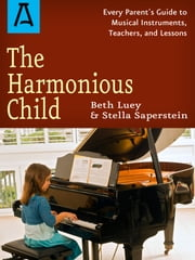 The Harmonious Child - Every Parent's Guide to Musical Instruments, Teachers, and Lessons ebook by Beth Luey,Stella Saperstein