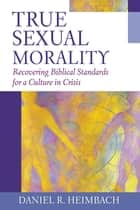 True Sexual Morality ebook by Daniel R. Heimbach
