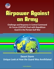 Airpower Against an Army: Challenge and Response in Central Command Air Forces (CENTAF) Duel with Republican Guard in the Persian Gulf War, Desert Storm, Unique Look at How the Guard Was Annihilated ebook by Progressive Management