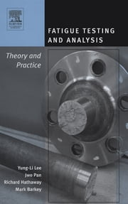 Fatigue Testing and Analysis - Theory and Practice ebook by Yung-Li Lee,Jwo Pan,Richard Hathaway,Mark Barkey
