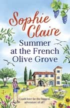 Summer at the French Olive Grove - The perfect romantic summer escape ebook by Sophie Claire