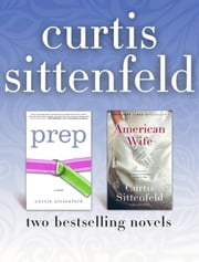 Prep and American Wife: Two Bestselling Novels ebook by Curtis Sittenfeld