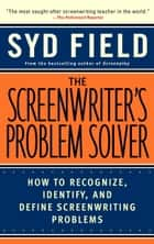 The Screenwriter's Problem Solver - How to Recognize, Identify, and Define Screenwriting Problems ebook by Syd Field